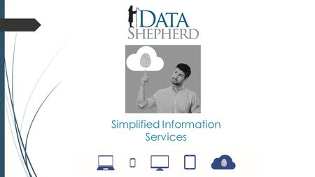 Simplified Information Services. Data Shepherd IT portfolio Business solutions Online backup Hosted exchange Mail secureFixerCloudiusHosting Remote Desktop.