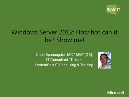 Windows Server 2012: How hot can it be? Show me! Chris Spanougakis MCT MVP [DS] IT Consultant / Trainer SystemPlus IT Consulting & Training.