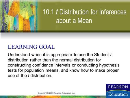 Copyright © 2009 Pearson Education, Inc. 10.1 t LEARNING GOAL Understand when it is appropriate to use the Student t distribution rather than the normal.