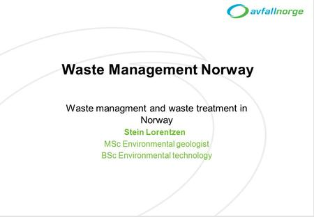 Waste Management Norway Waste managment and waste treatment in Norway Stein Lorentzen MSc Environmental geologist BSc Environmental technology.