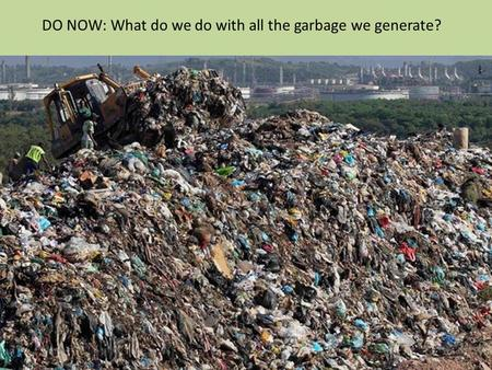 DO NOW: What do we do with all the garbage we generate?