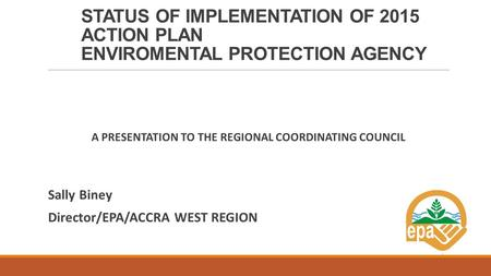 STATUS OF IMPLEMENTATION OF 2015 ACTION PLAN ENVIROMENTAL PROTECTION AGENCY A PRESENTATION TO THE REGIONAL COORDINATING COUNCIL Sally Biney Director/EPA/ACCRA.