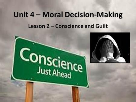 Unit 4 – Moral Decision-Making Lesson 2 – Conscience and Guilt.