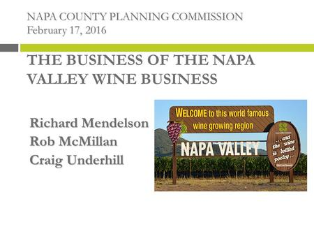 NAPA COUNTY PLANNING COMMISSION February 17, 2016 NAPA COUNTY PLANNING COMMISSION February 17, 2016 THE BUSINESS OF THE NAPA VALLEY WINE BUSINESS Richard.
