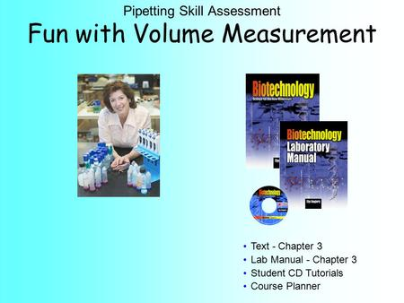 Text - Chapter 3 Lab Manual - Chapter 3 Student CD Tutorials Course Planner Pipetting Skill Assessment Fun with Volume Measurement.