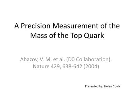 A Precision Measurement of the Mass of the Top Quark Abazov, V. M. et al. (D0 Collaboration). Nature 429, 638-642 (2004) Presented by: Helen Coyle.