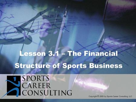 Lesson 3.1 – The Financial Structure of Sports Business Copyright © 2009 by Sports Career Consulting, LLC.