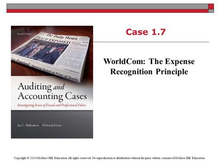 Case 1.7 WorldCom: The Expense Recognition Principle Copyright © 2014 McGraw-Hill Education. All rights reserved. No reproduction or distribution without.