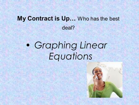 My Contract is Up… Who has the best deal? Graphing Linear Equations.