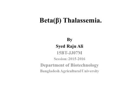 Beta(β) Thalassemia. By Syed Raju Ali 15BT-JJ07M Session: 2015-2016 Department of Biotechnology Bangladesh Agricultural University.