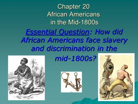 Chapter 20 African Americans in the Mid-1800s Essential Question: How did African Americans face slavery and discrimination in the mid-1800s? mid-1800s?
