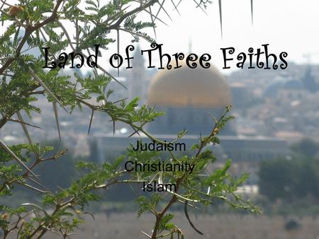 Land of Three Faiths Judaism Christianity Islam. Judaism The oldest of the (3) faiths Developed among the Hebrews The basis for the BIBLE come from the.