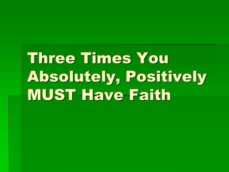 Three Times You Absolutely, Positively MUST Have Faith.