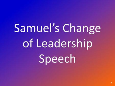 Samuel's Change of Leadership Speech 1. 1 Samuel 10:26 & 27 26 Saul also went to his home in Gibeah, accompanied by valiant men whose hearts God had touched.