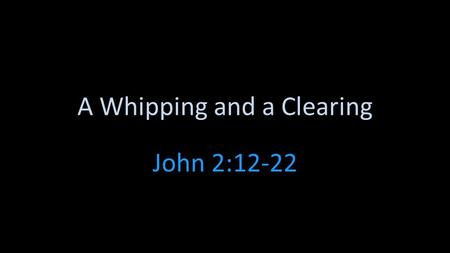 A Whipping and a Clearing John 2:12-22. John 2:13-25 How do you react when you are caught doing something wrong but socially OK? How much does political.