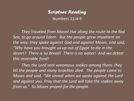 Scripture Reading Numbers 21:4-9 They traveled from Mount Hor along the route to the Red Sea, to go around Edom. But the people grew impatient on the way;