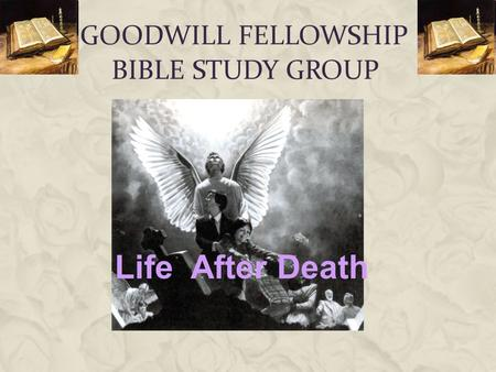 GOODWILL FELLOWSHIP BIBLE STUDY GROUP Life After Death.