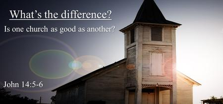 What's the difference? Is one church as good as another? John 14:5-6.
