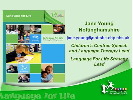 Jane Young Nottinghamshire Children's Centres Speech and Language Therapy Lead Language For Life Strategy Lead.