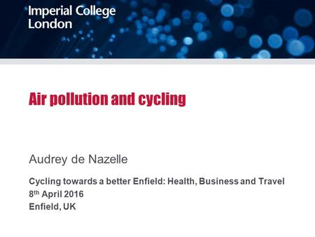 Air pollution and cycling Audrey de Nazelle Cycling towards a better Enfield: Health, Business and Travel 8 th April 2016 Enfield, UK.