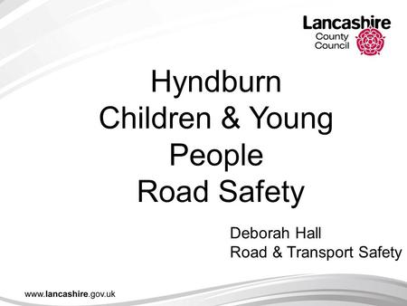 Hyndburn Children & Young People Road Safety Deborah Hall Road & Transport Safety.