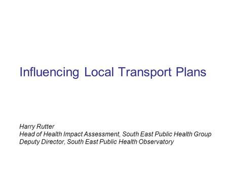 Influencing Local Transport Plans Harry Rutter Head of Health Impact Assessment, South East Public Health Group Deputy Director, South East Public Health.