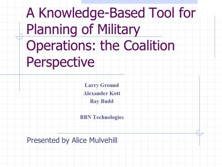 A Knowledge-Based Tool for Planning of Military Operations: the Coalition Perspective Larry Ground Alexander Kott Ray Budd BBN Technologies Presented by.