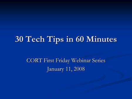 30 Tech Tips in 60 Minutes CORT First Friday Webinar Series January 11, 2008.