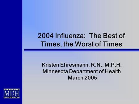 2004 Influenza: The Best of Times, the Worst of Times Kristen Ehresmann, R.N., M.P.H. Minnesota Department of Health March 2005.