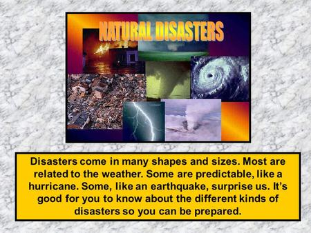 Disasters come in many shapes and sizes. Most are related to the weather. Some are predictable, like a hurricane. Some, like an earthquake, surprise us.