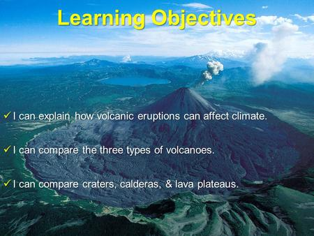 Learning Objectives I can explain how volcanic eruptions can affect climate. I can explain how volcanic eruptions can affect climate. I can compare the.