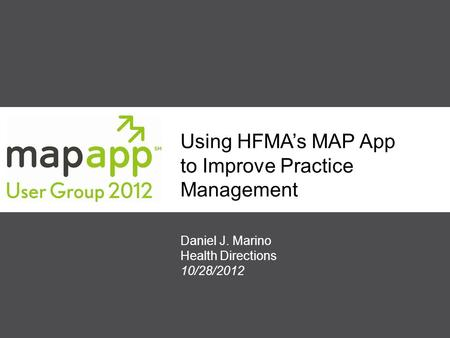 Using HFMA's MAP App to Improve Practice Management Daniel J. Marino Health Directions 10/28/2012.