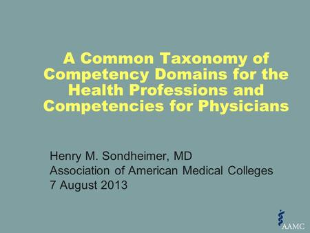 Henry M. Sondheimer, MD Association of American Medical Colleges 7 August 2013 A Common Taxonomy of Competency Domains for the Health Professions and Competencies.