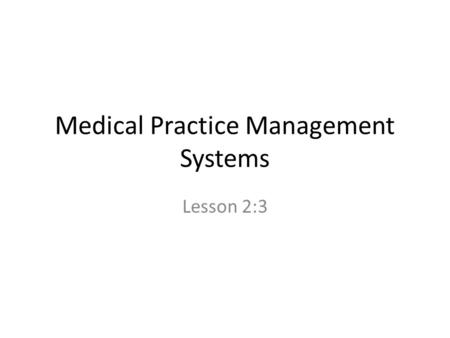 Medical Practice Management Systems Lesson 2:3. There are four basic types of medical practice Sole proprietorship partnership Professional corporation.