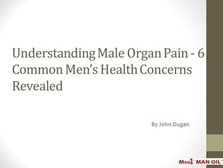Understanding Male Organ Pain - 6 Common Men's Health Concerns Revealed By John Dugan.