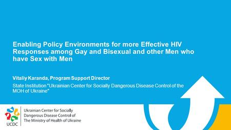 Enabling Policy Environments for more Effective HIV Responses among Gay and Bisexual and other Men who have Sex with Men Vitaliy Karanda, Program Support.