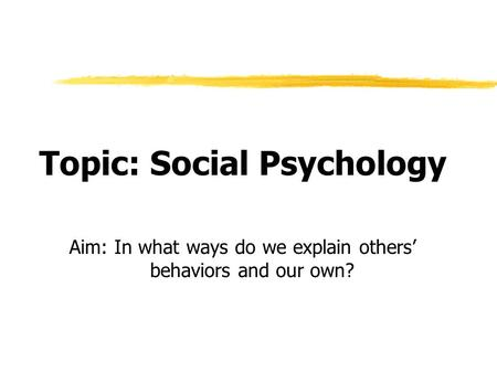 Topic: Social Psychology Aim: In what ways do we explain others' behaviors and our own?