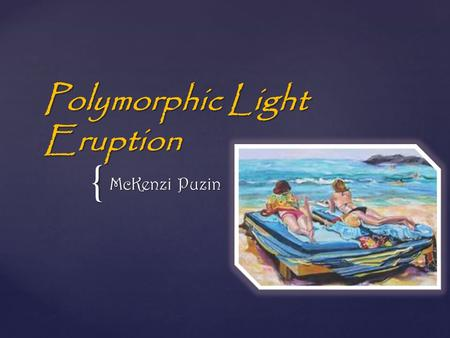 { Polymorphic Light Eruption McKenzi Puzin.   A common allergic reaction to sunlight or ultraviolet light that occurs in light-sensitive individuals.