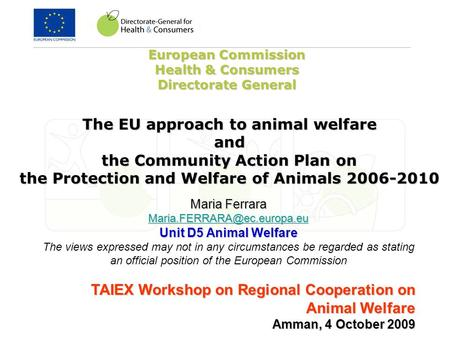 European Commission Health & Consumers Directorate General Maria Ferrara Unit D5 Animal Welfare The views expressed may not.