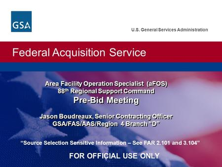 Federal Acquisition Service U.S. General Services Administration Area Facility Operation Specialist (aFOS) 88 th Regional Support Command Pre-Bid Meeting.