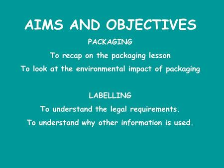 AIMS AND OBJECTIVES PACKAGING To recap on the packaging lesson To look at the environmental impact of packaging LABELLING To understand the legal requirements.