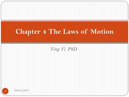Ying Yi PhD Chapter 4 The Laws of Motion 1 PHYS HCC.
