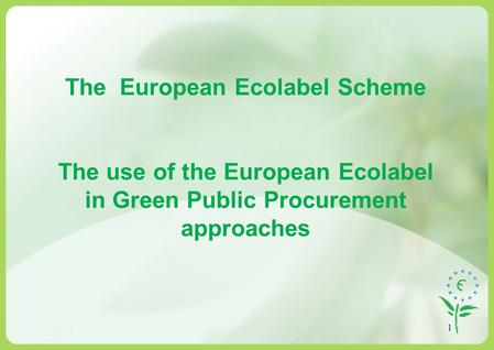 1 The European Ecolabel Scheme The use of the European Ecolabel in Green Public Procurement approaches.
