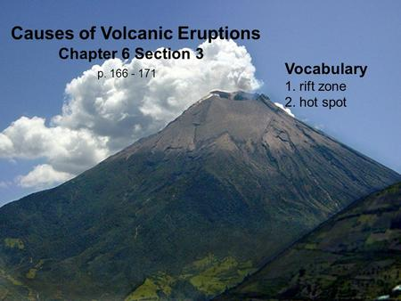 Vocabulary 1. rift zone 2. hot spot Causes of Volcanic Eruptions Chapter 6 Section 3 p. 166 - 171.
