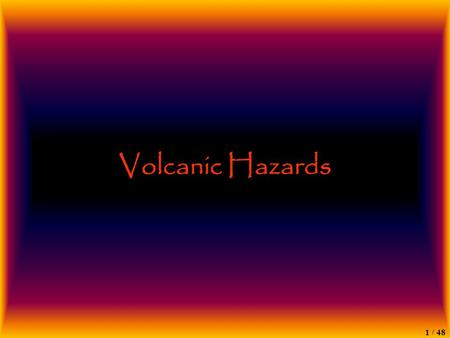 1 / 48 Volcanic Hazards. 2 / 48 Volcanic Hazards Direct –Lava Flows –Eruptions / Explosions –Pyroclastic Flows –Ashfall –Mudflows/Lahars –Gas –Caldera.