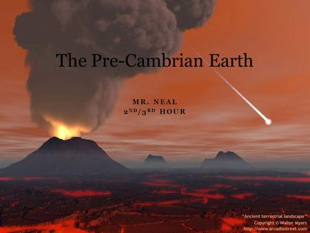 MR. NEAL 2 ND /3 RD HOUR The Pre-Cambrian Earth. Features of the Pre-Cambrian(Basic Information) The Pre-Cambrian is the majority of Earth's history Life.