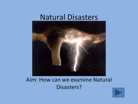 Natural Disasters Aim: How can we examine Natural Disasters?
