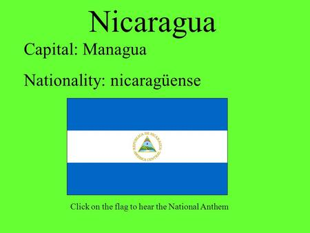 Nicaragua Capital: Managua Nationality: nicaragüense Click on the flag to hear the National Anthem.