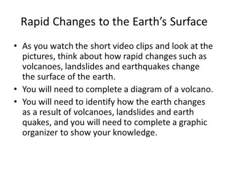 Rapid Changes to the Earth's Surface As you watch the short video clips and look at the pictures, think about how rapid changes such as volcanoes, landslides.