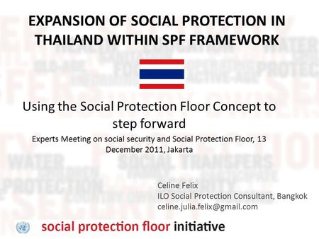 EXPANSION OF SOCIAL PROTECTION IN THAILAND WITHIN SPF FRAMEWORK Celine Felix ILO Social Protection Consultant, Bangkok Using.